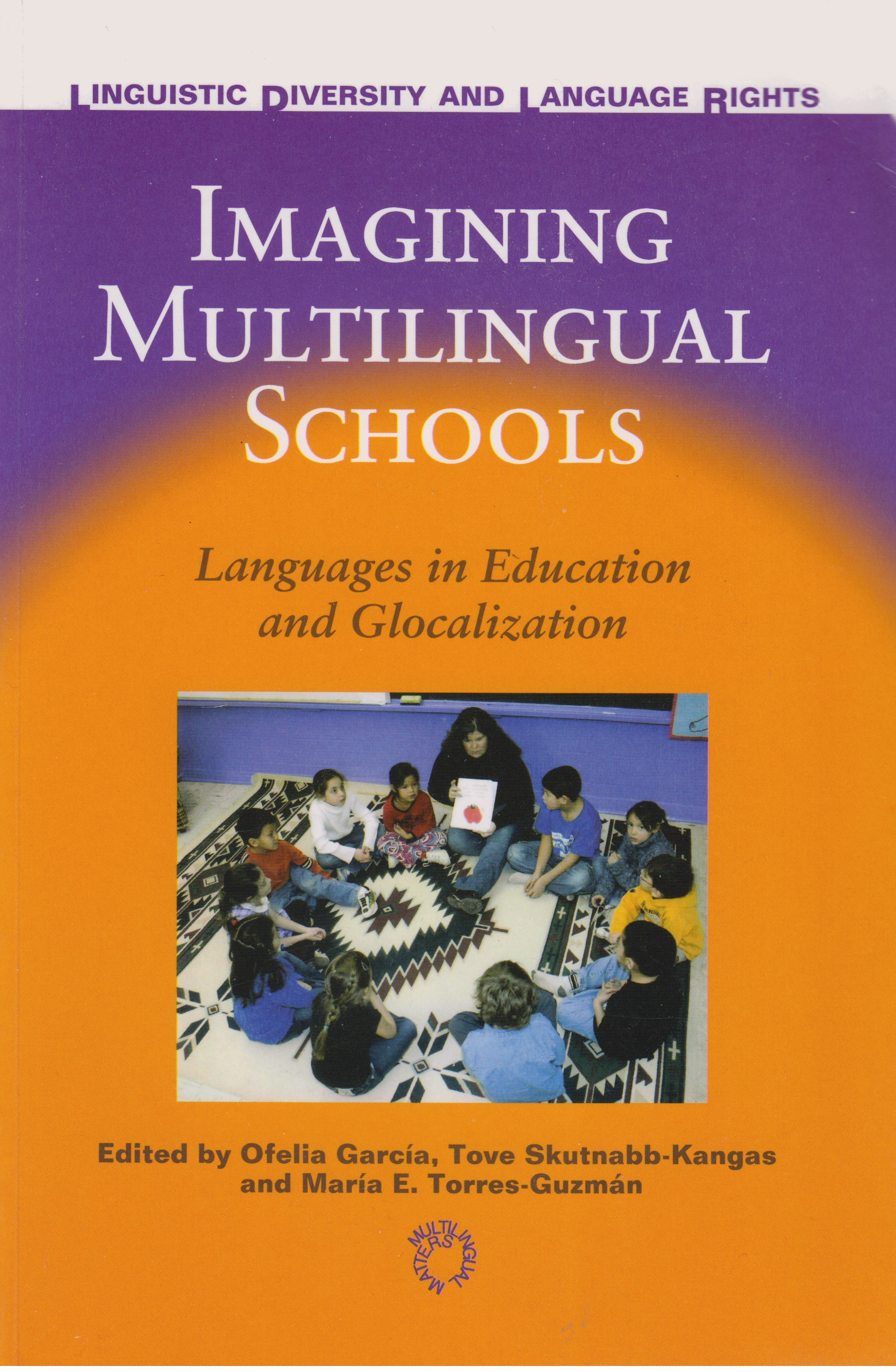 García, Ofelia, Skutnabb-Kangas, Tove & Torres Guzmán, María (eds) (2006). Imagining Multilingual Schools: Languages in Education and Glocalization. Series Linguistic Diversity and Language Rights. Clevedon, UK: Multilingual Matters. 332 pp. See http://www.multilingual-matters.com/display.asp?K=9781853598951 (visited: 07 April 2020) - Click here to open or close description
